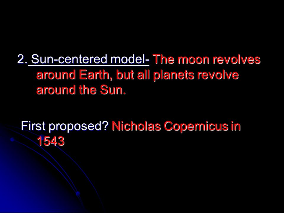 2. Sun-centered model- The moon revolves around Earth, but all planets revolve around the Sun.
