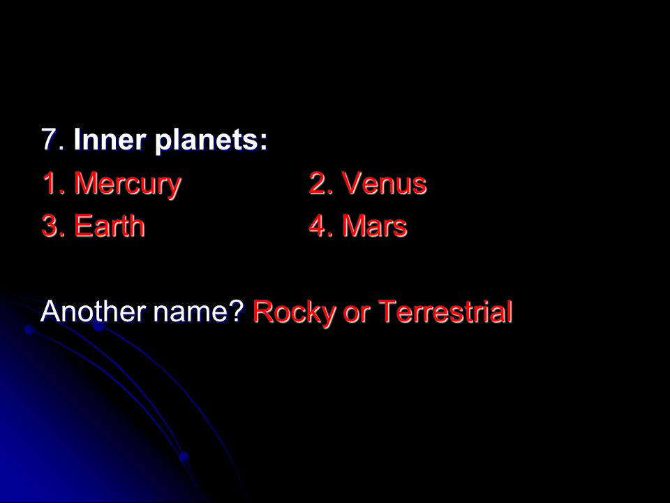 7. Inner planets: 1. Mercury 2. Venus 3. Earth 4. Mars Another name Rocky or Terrestrial