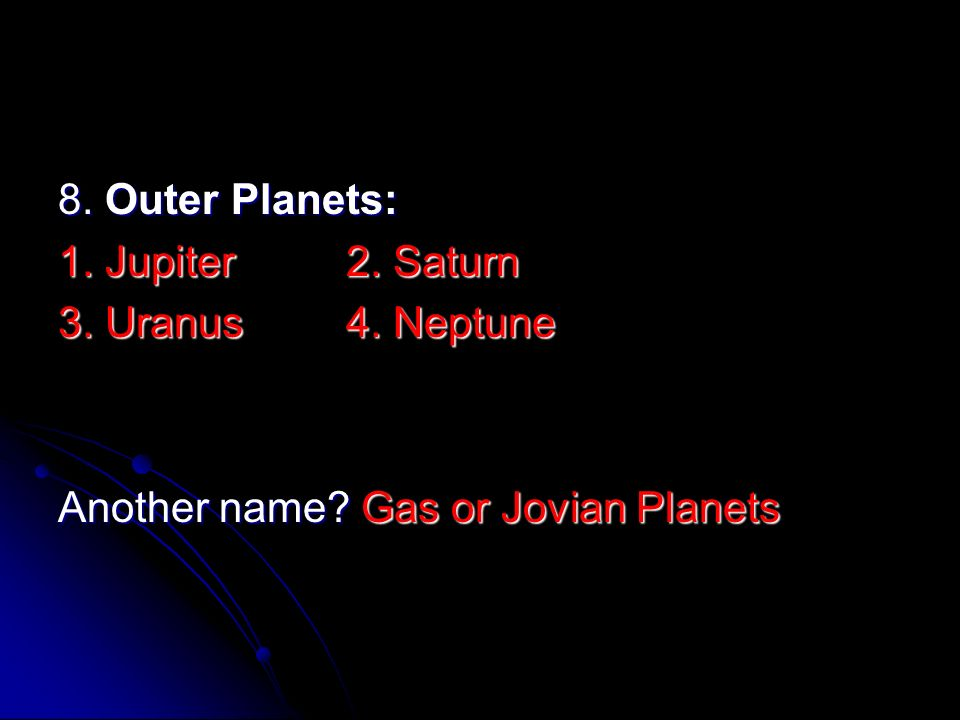 8. Outer Planets: 1. Jupiter 2. Saturn 3. Uranus 4. Neptune Another name Gas or Jovian Planets