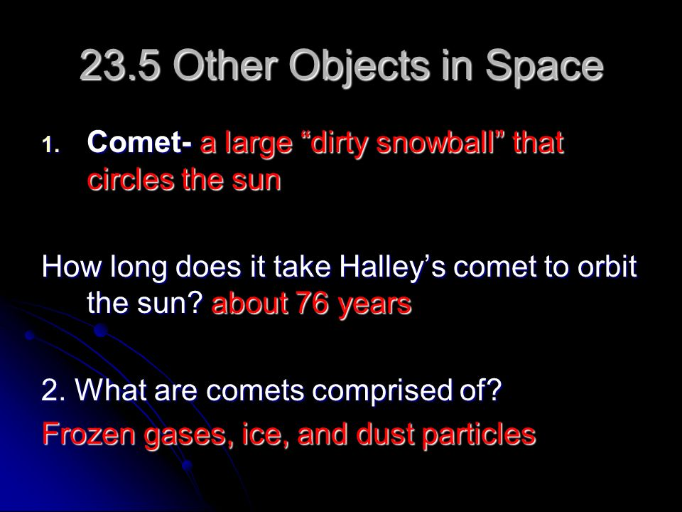 23.5 Other Objects in Space Comet- a large dirty snowball that circles the sun.