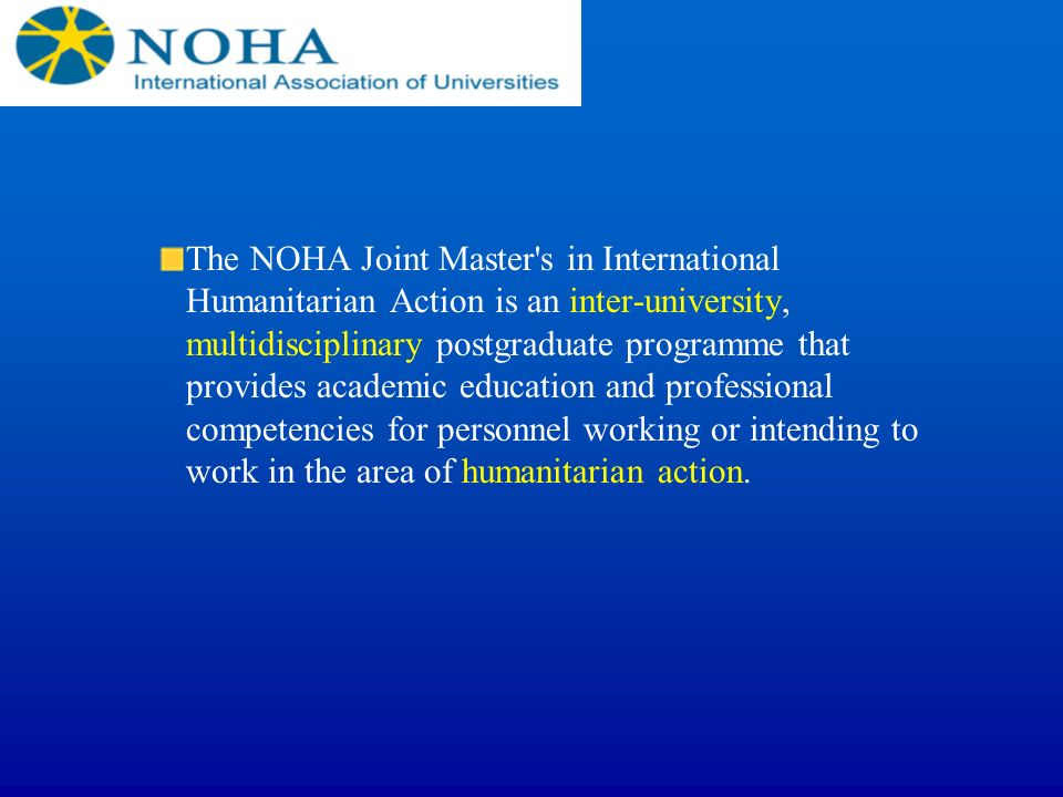 The NOHA Joint Master s in International Humanitarian Action is an inter-university, multidisciplinary postgraduate programme that provides academic education and professional competencies for personnel working or intending to work in the area of humanitarian action.