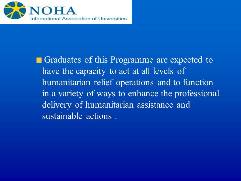 Graduates of this Programme are expected to have the capacity to act at all levels of humanitarian relief operations and to function in a variety of ways to enhance the professional delivery of humanitarian assistance and sustainable actions .