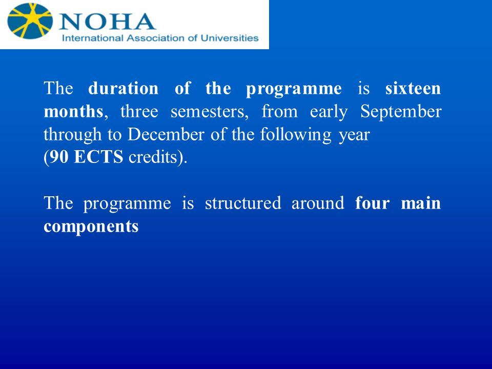 The duration of the programme is sixteen months, three semesters, from early September through to December of the following year