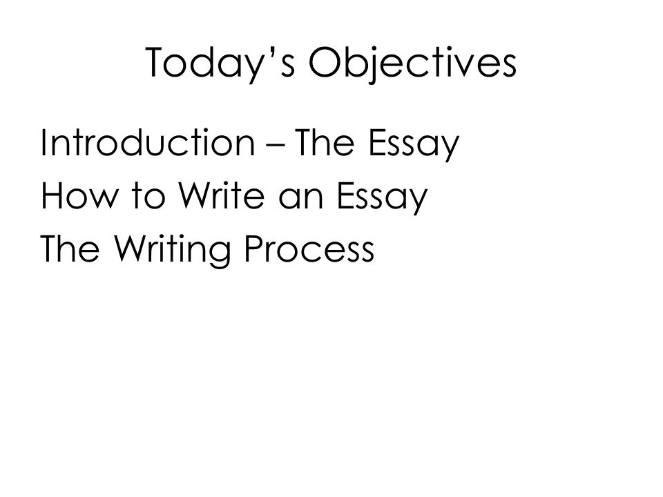 Today's Objectives Introduction – The Essay How to Write an Essay The Writing Process