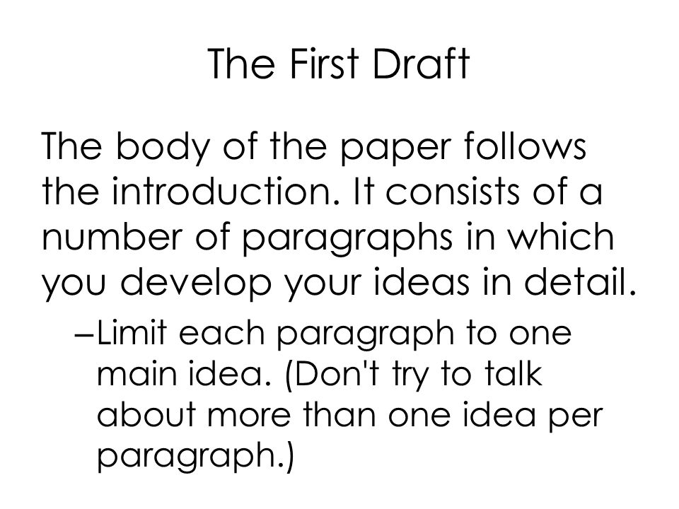 The First Draft The body of the paper follows the introduction. It consists of a number of paragraphs in which you develop your ideas in detail.