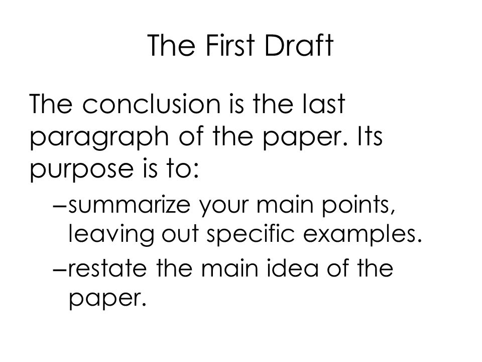 The First Draft The conclusion is the last paragraph of the paper. Its purpose is to: summarize your main points, leaving out specific examples.