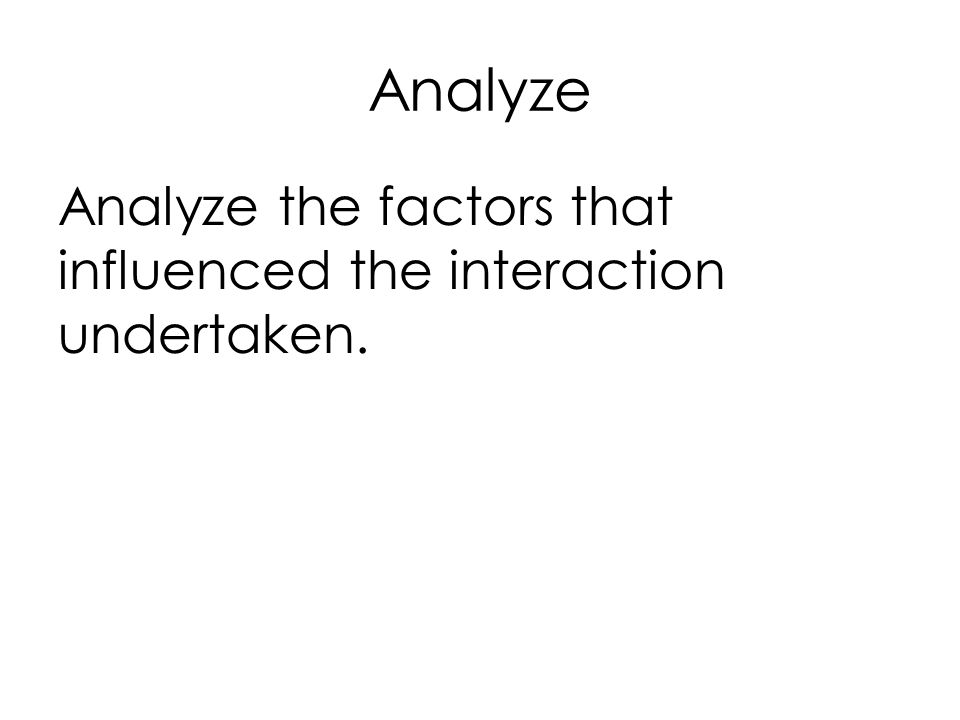 Analyze Analyze the factors that influenced the interaction undertaken.