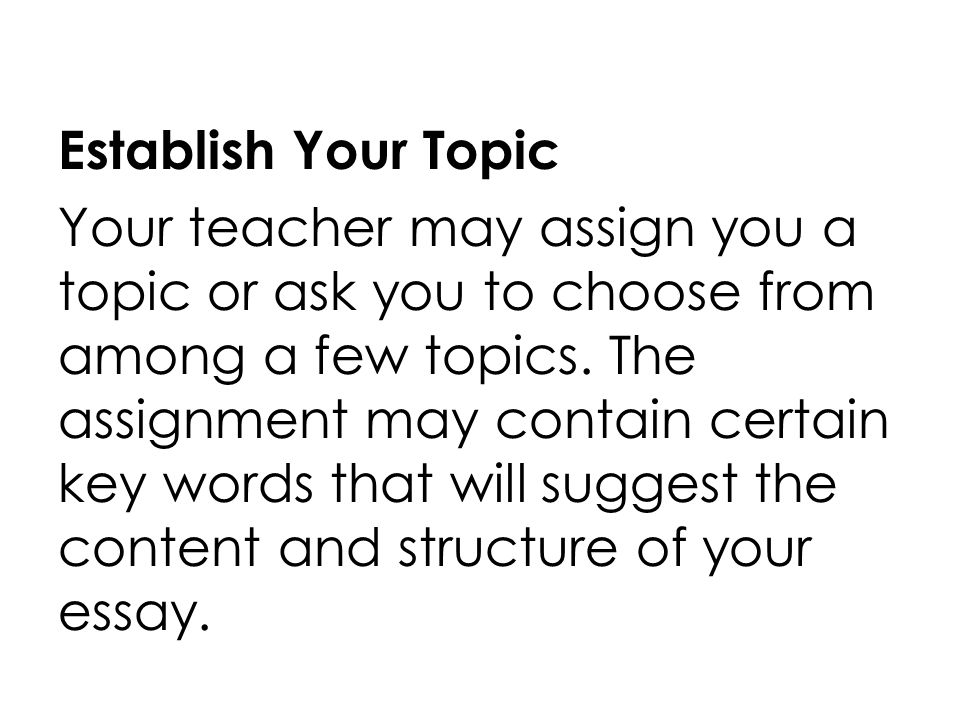 Establish Your Topic Your teacher may assign you a topic or ask you to choose from among a few topics.