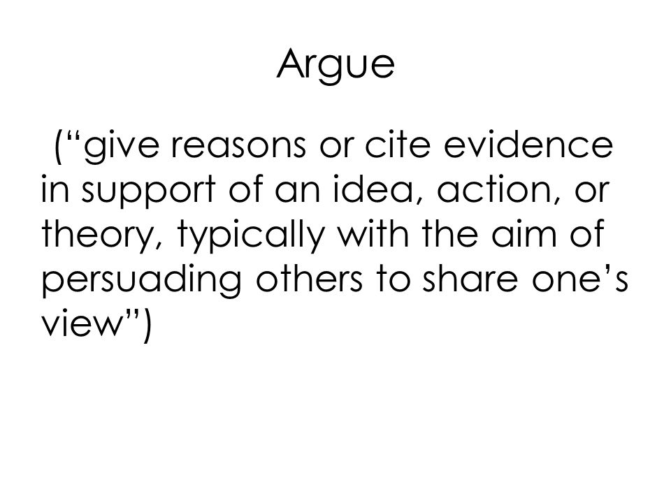 Argue ( give reasons or cite evidence in support of an idea, action, or theory, typically with the aim of persuading others to share one's view )