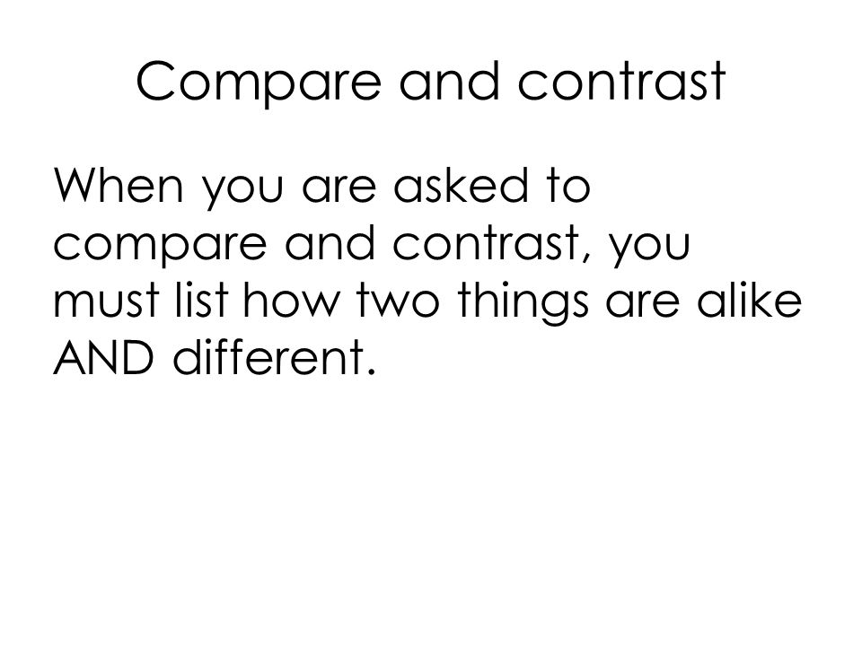 Compare and contrast When you are asked to compare and contrast, you must list how two things are alike AND different.