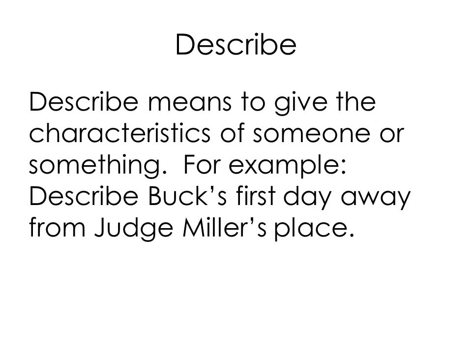 Describe Describe means to give the characteristics of someone or something.