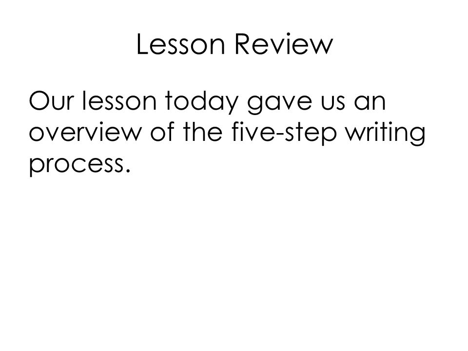Lesson Review Our lesson today gave us an overview of the five-step writing process.