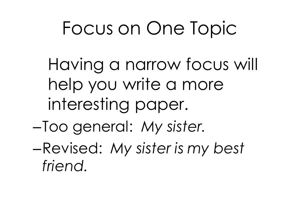 Focus on One Topic Having a narrow focus will help you write a more interesting paper. Too general: My sister.
