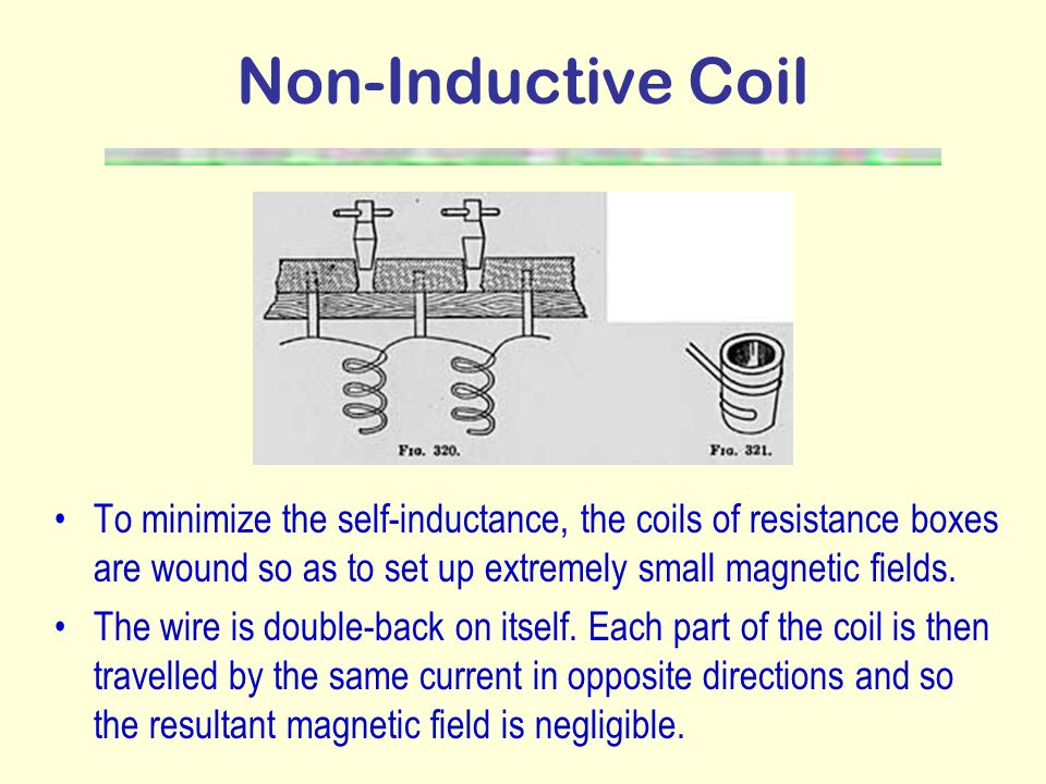 Non-Inductive Coil To minimize the self-inductance, the coils of resistance boxes are wound so as to set up extremely small magnetic fields.