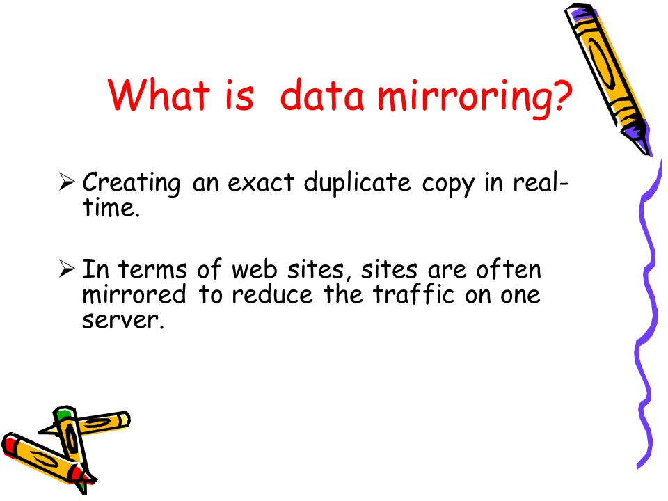 What is data mirroring Creating an exact duplicate copy in real-time.