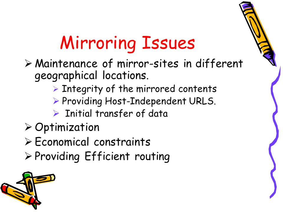 Mirroring Issues Maintenance of mirror-sites in different geographical locations. Integrity of the mirrored contents.