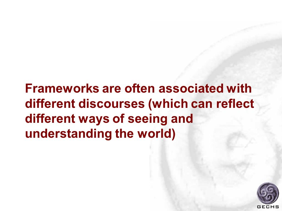 Frameworks are often associated with different discourses (which can reflect different ways of seeing and understanding the world)