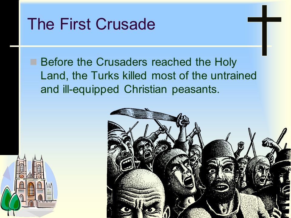 The First Crusade Before the Crusaders reached the Holy Land, the Turks killed most of the untrained and ill-equipped Christian peasants.