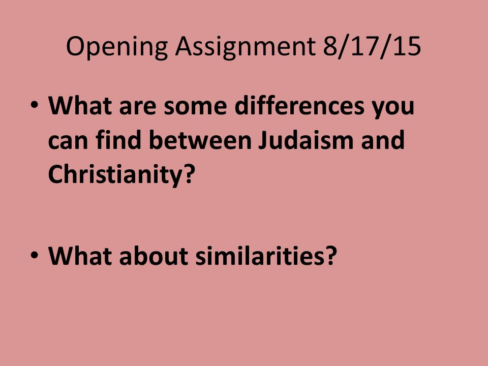 Opening Assignment 8/17/15 What are some differences you can find between Judaism and Christianity