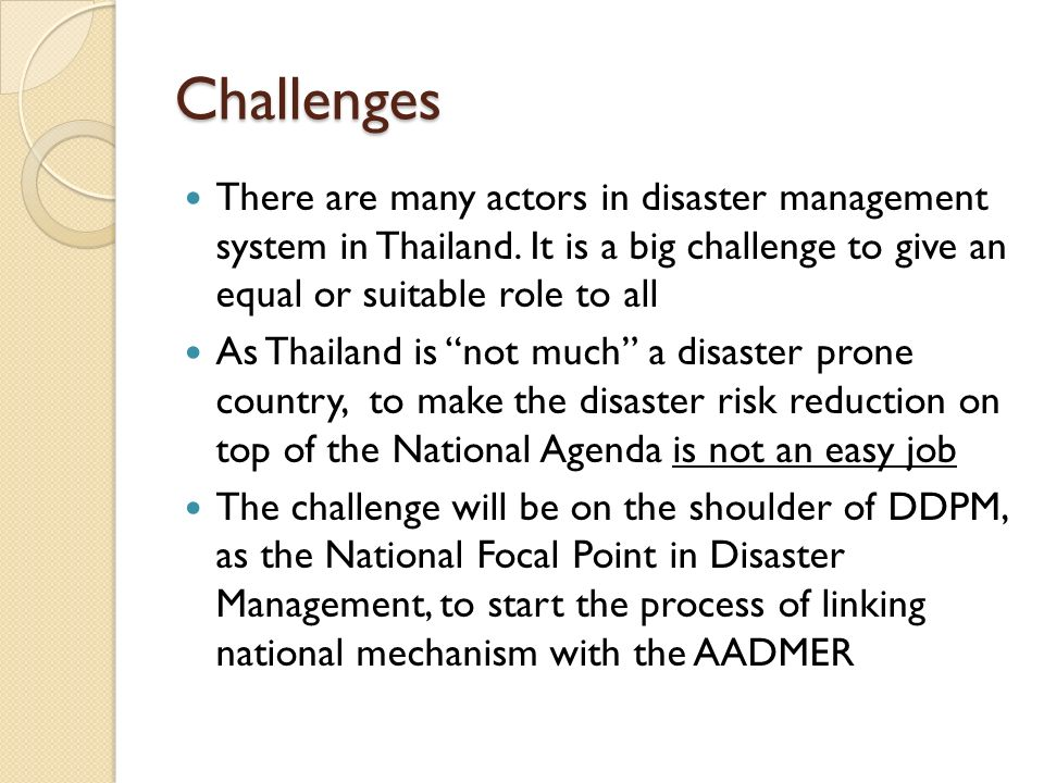 Challenges There are many actors in disaster management system in Thailand. It is a big challenge to give an equal or suitable role to all.
