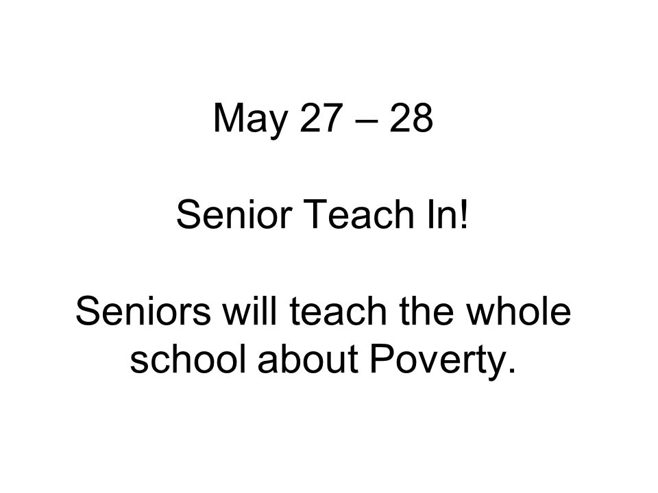 May 27 – 28 Senior Teach In! Seniors will teach the whole school about Poverty.