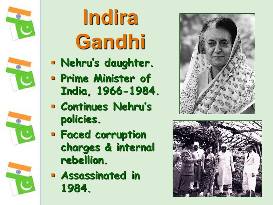 Indira Gandhi Nehru's daughter. Prime Minister of India, 1966-1984.