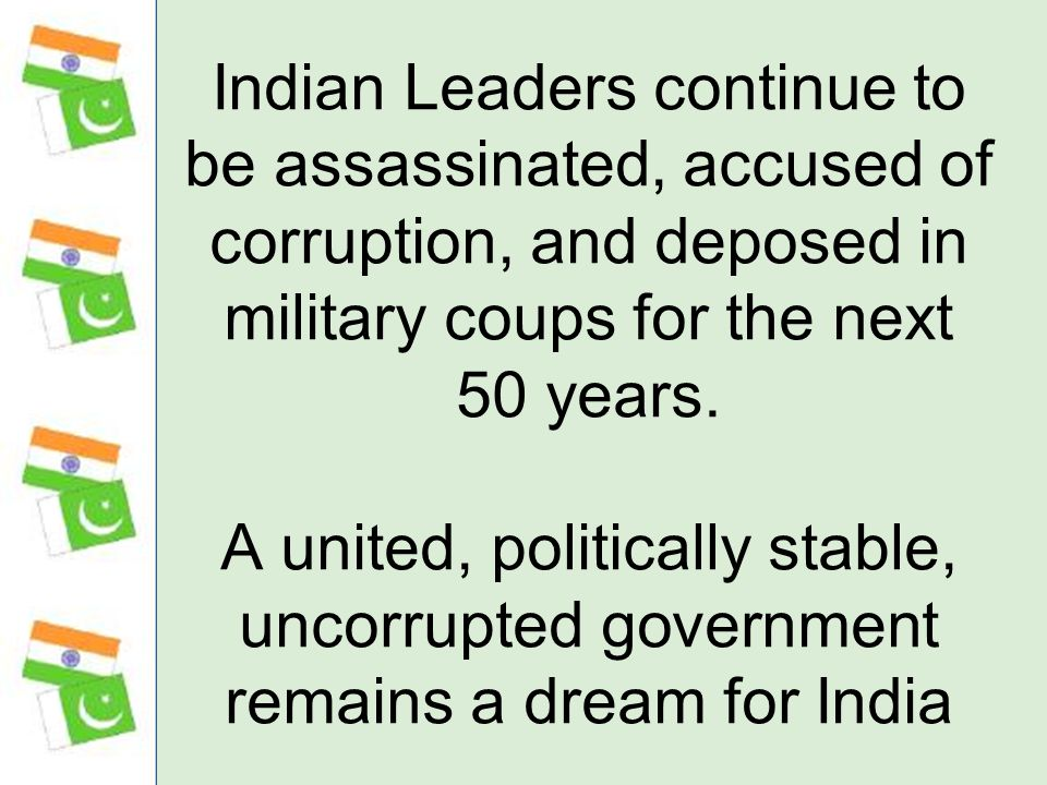 Indian Leaders continue to be assassinated, accused of corruption, and deposed in military coups for the next 50 years.