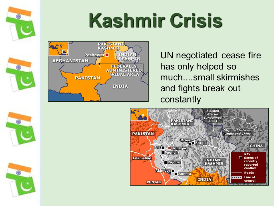 Kashmir Crisis UN negotiated cease fire has only helped so much....small skirmishes and fights break out constantly.