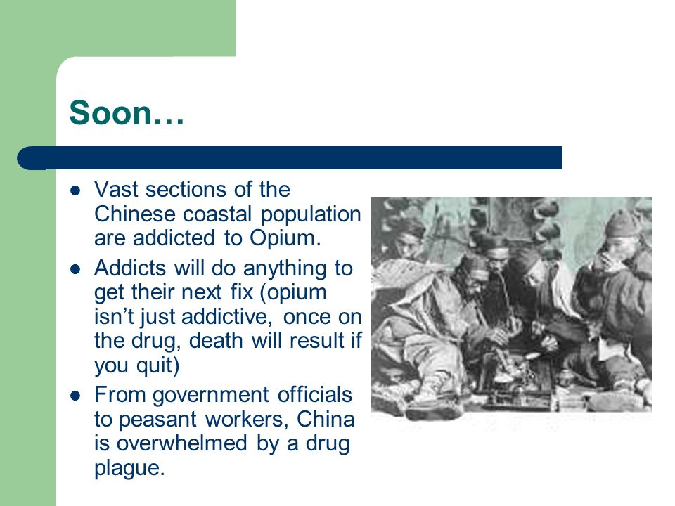 Soon… Vast sections of the Chinese coastal population are addicted to Opium.