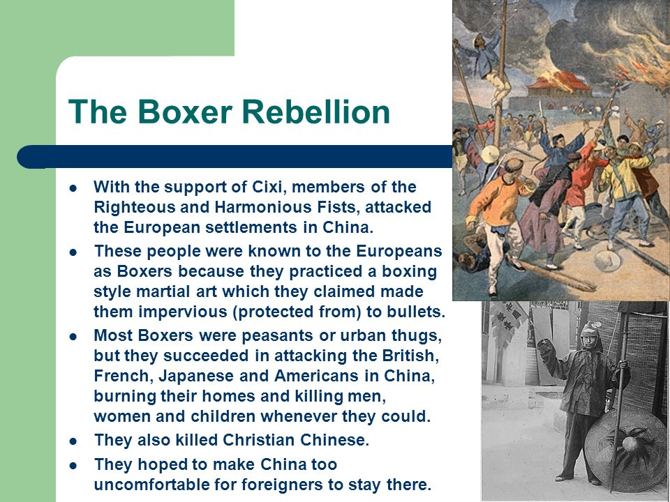 The Boxer Rebellion With the support of Cixi, members of the Righteous and Harmonious Fists, attacked the European settlements in China.