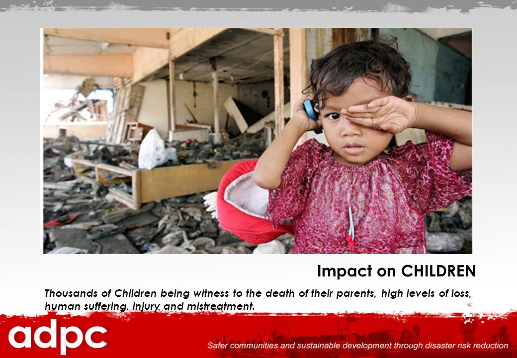 Impact on CHILDREN Thousands of Children being witness to the death of their parents, high levels of loss, human suffering, injury and mistreatment.