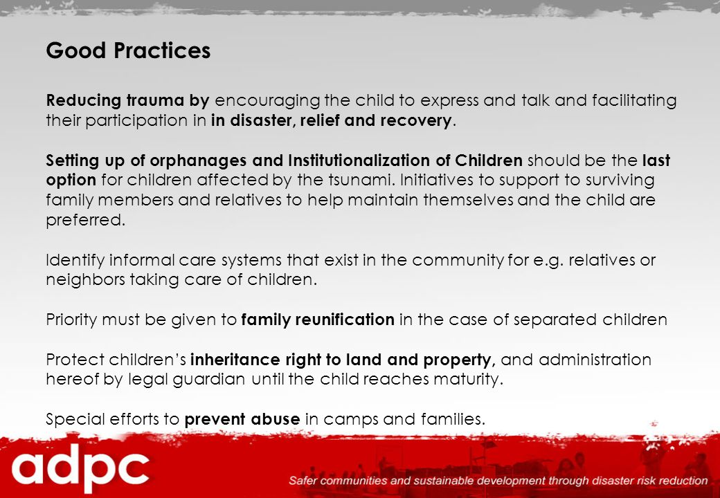 Good Practices Reducing trauma by encouraging the child to express and talk and facilitating their participation in in disaster, relief and recovery.