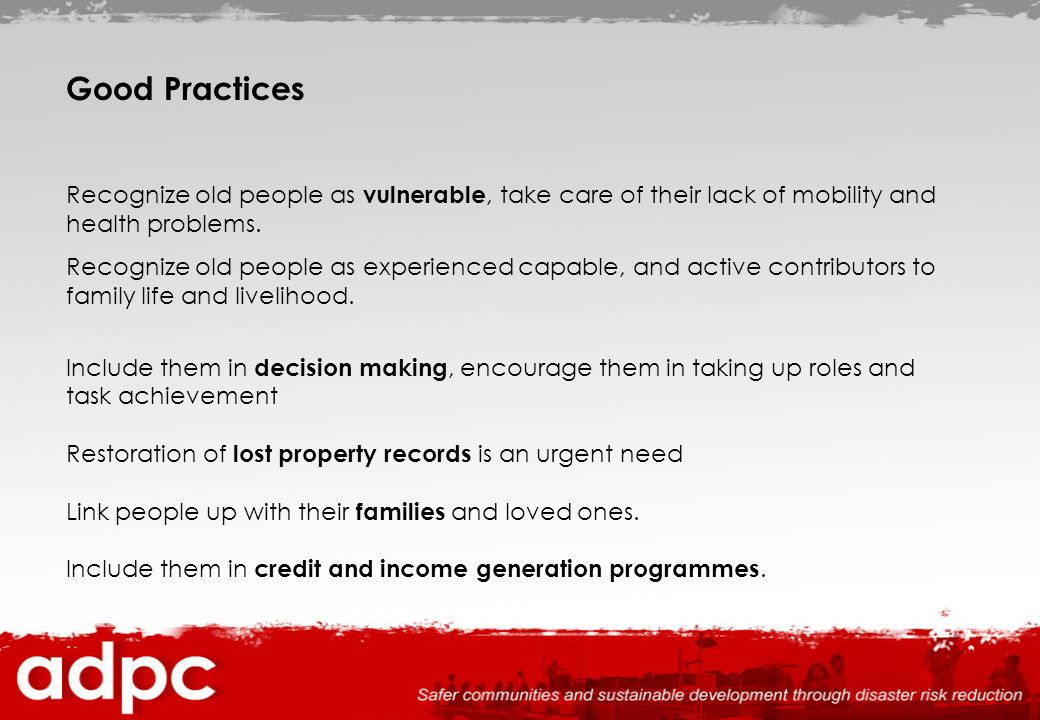 Good Practices Recognize old people as vulnerable, take care of their lack of mobility and health problems.