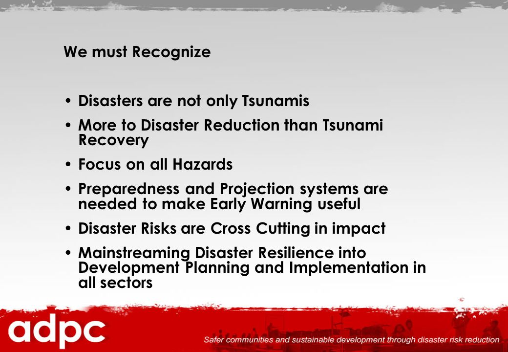 We must Recognize Disasters are not only Tsunamis. More to Disaster Reduction than Tsunami Recovery.