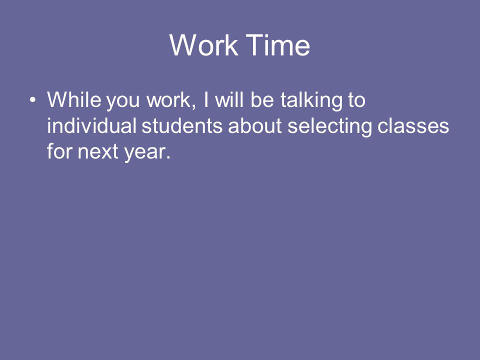 Work Time While you work, I will be talking to individual students about selecting classes for next year.