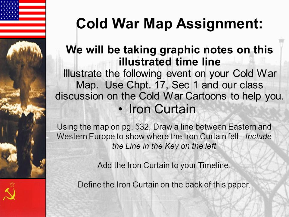 Cold War Map Assignment: We will be taking graphic notes on this illustrated time line Illustrate the following event on your Cold War Map. Use Chpt. 17, Sec 1 and our class discussion on the Cold War Cartoons to help you.