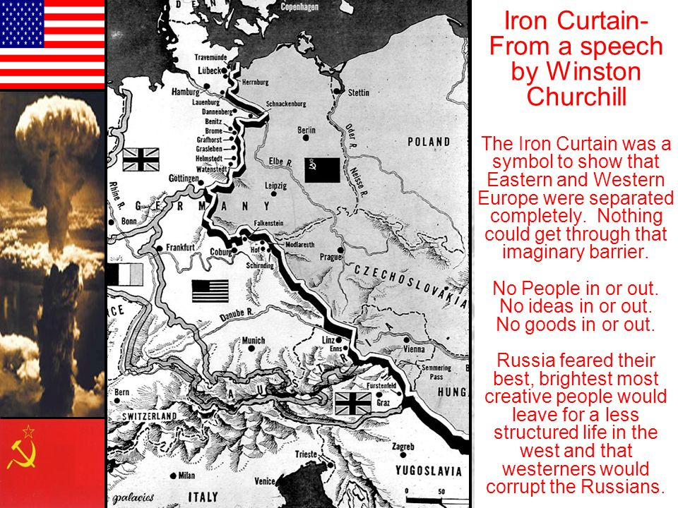 Iron Curtain- From a speech by Winston Churchill The Iron Curtain was a symbol to show that Eastern and Western Europe were separated completely.