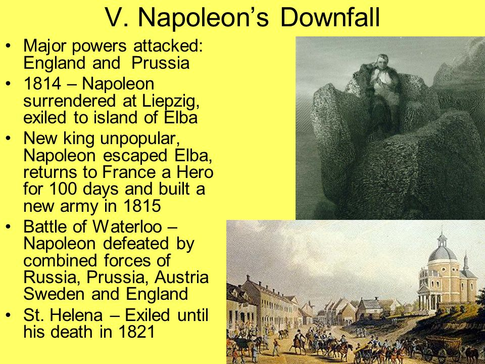 V. Napoleon's Downfall Major powers attacked: England and Prussia