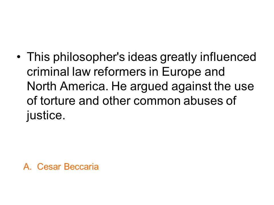 This philosopher s ideas greatly influenced criminal law reformers in Europe and North America. He argued against the use of torture and other common abuses of justice.