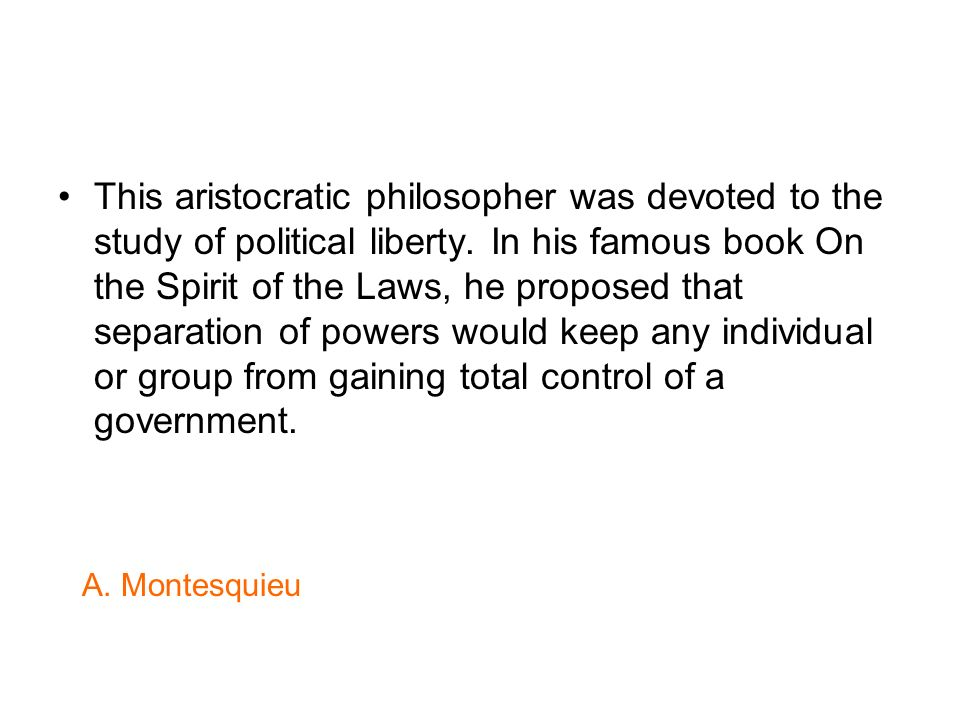 This aristocratic philosopher was devoted to the study of political liberty. In his famous book On the Spirit of the Laws, he proposed that separation of powers would keep any individual or group from gaining total control of a government.