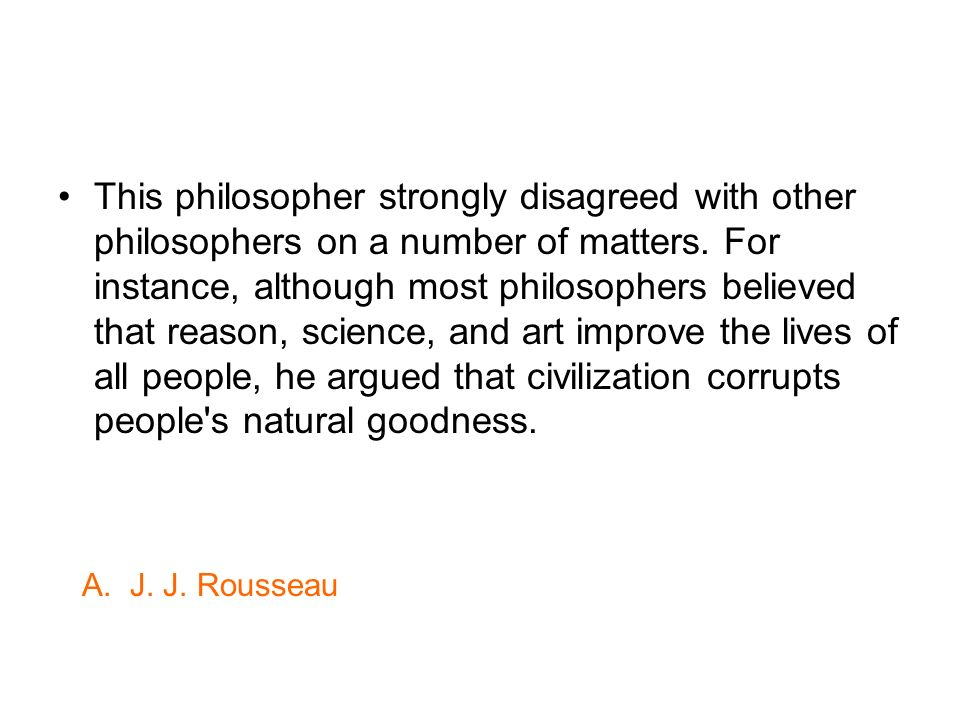 This philosopher strongly disagreed with other philosophers on a number of matters. For instance, although most philosophers believed that reason, science, and art improve the lives of all people, he argued that civilization corrupts people s natural goodness.