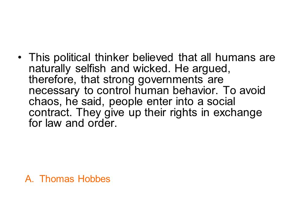 This political thinker believed that all humans are naturally selfish and wicked. He argued, therefore, that strong governments are necessary to control human behavior. To avoid chaos, he said, people enter into a social contract. They give up their rights in exchange for law and order.