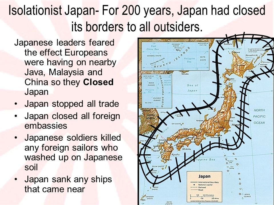 Isolationist Japan- For 200 years, Japan had closed its borders to all outsiders.
