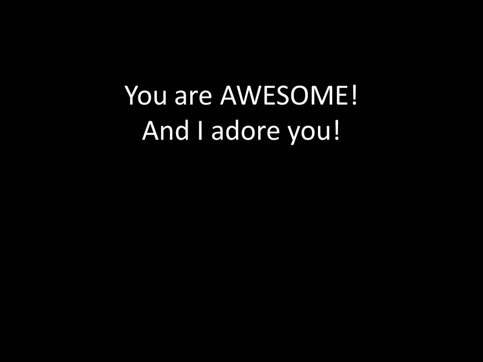You are AWESOME! And I adore you!