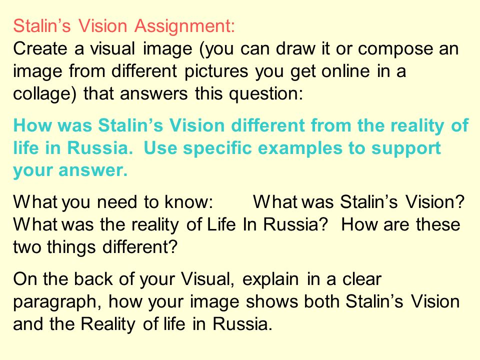 Stalin's Vision Assignment: Create a visual image (you can draw it or compose an image from different pictures you get online in a collage) that answers this question: How was Stalin's Vision different from the reality of life in Russia.