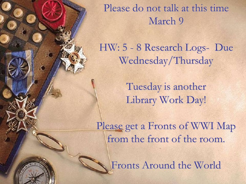 Please do not talk at this time March 9 HW: 5 - 8 Research Logs- Due Wednesday/Thursday Tuesday is another Library Work Day.