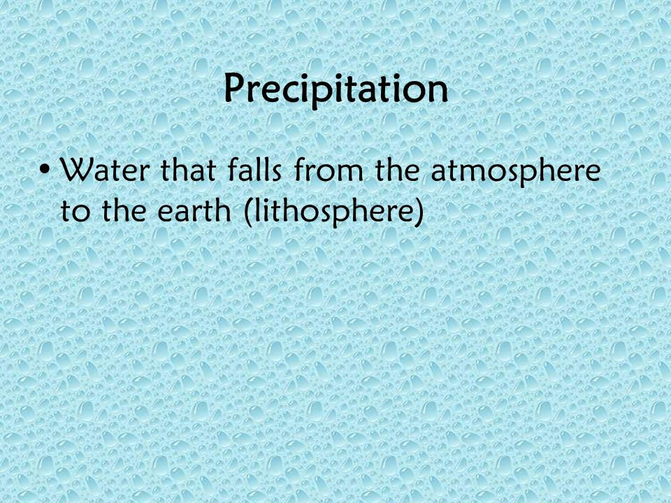 Precipitation Water that falls from the atmosphere to the earth (lithosphere)