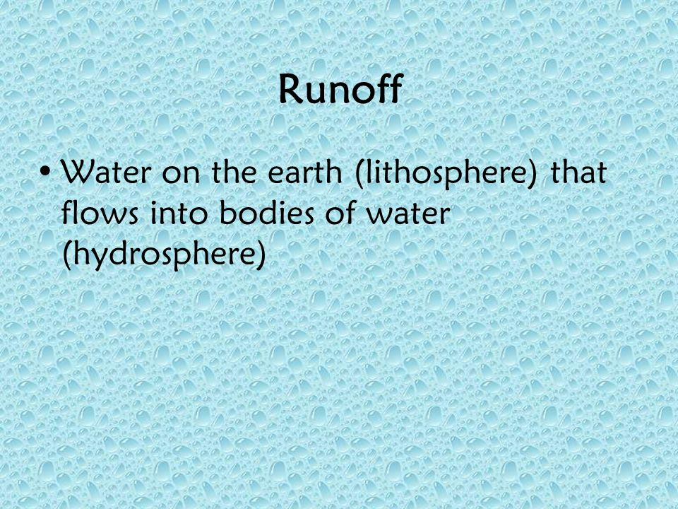 Runoff Water on the earth (lithosphere) that flows into bodies of water (hydrosphere)