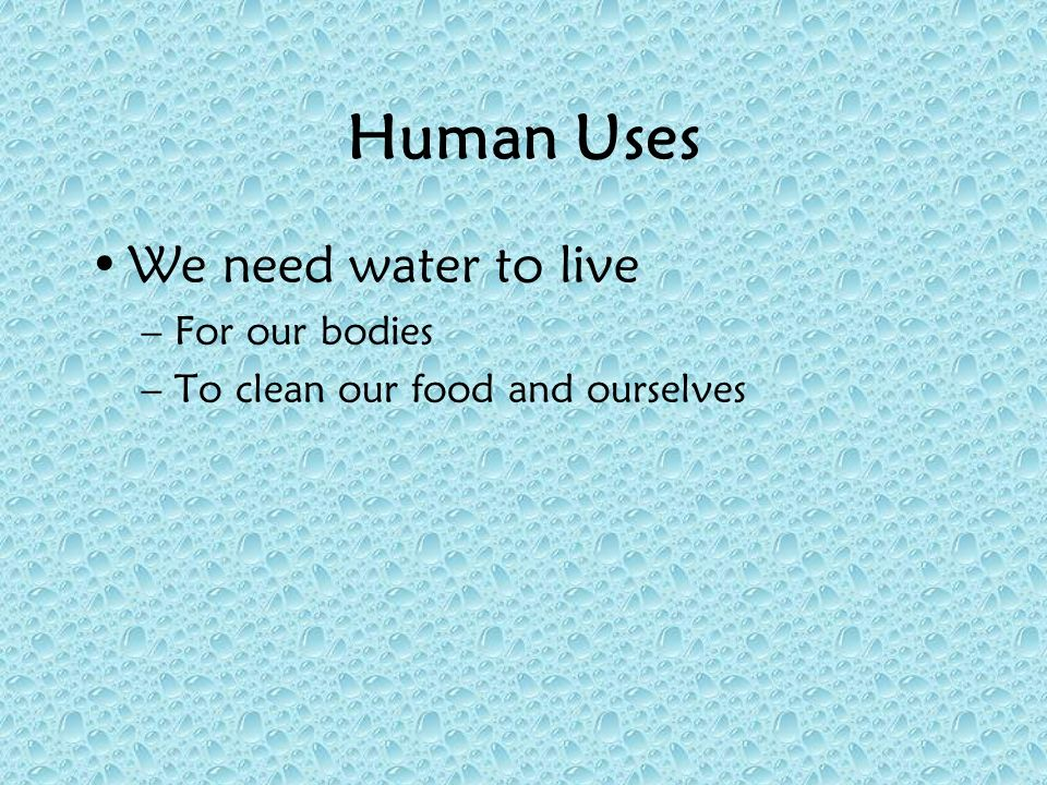 Human Uses We need water to live For our bodies
