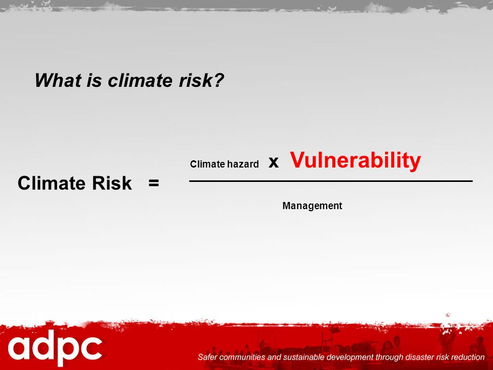 What is climate risk Climate Risk = Climate hazard x Vulnerability
